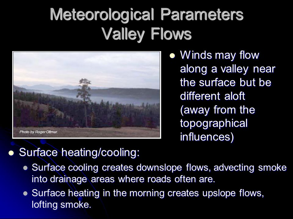 Meteorological Parameters Valley Flows Winds may flow along a valley near the surface but be different aloft (away from the topographical influences)