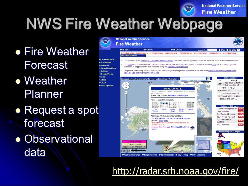 NWS Fire Weather Webpage Fire Weather Forecast Fire Weather Forecast Weather Planner Weather Planner Request a spot forecast Request a spot forecast Observational data Observational data http://radar.srh.noaa.gov/fire/