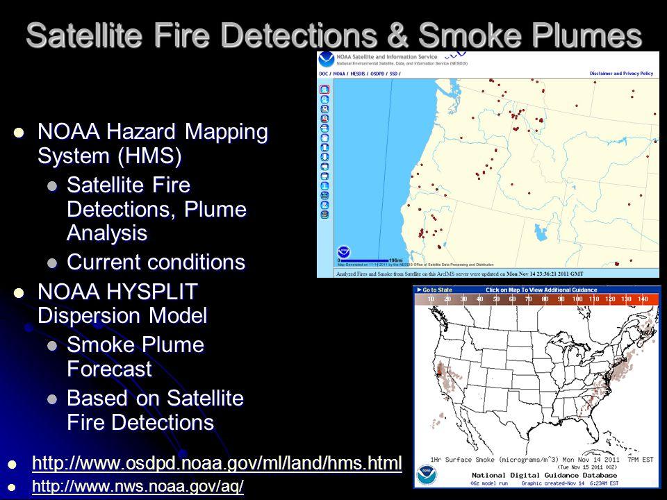 Satellite Fire Detections & Smoke Plumes NOAA Hazard Mapping System (HMS) NOAA Hazard Mapping System (HMS) Satellite Fire Detections, Plume Analysis Satellite Fire Detections, Plume Analysis Current conditions Current conditions NOAA HYSPLIT Dispersion Model NOAA HYSPLIT Dispersion Model Smoke Plume Forecast Smoke Plume Forecast Based on Satellite Fire Detections Based on Satellite Fire Detections http://www.osdpd.noaa.gov/ml/land/hms.html http://www.osdpd.noaa.gov/ml/land/hms.html http://www.osdpd.noaa.gov/ml/land/hms.html http://www.nws.noaa.gov/aq/ http://www.nws.noaa.gov/aq/ http://www.nws.noaa.gov/aq/