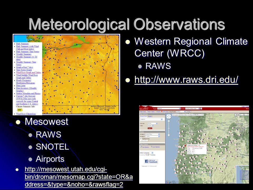 Meteorological Observations Western Regional Climate Center (WRCC) Western Regional Climate Center (WRCC) RAWS RAWS http://www.raws.dri.edu/ http://www.raws.dri.edu/ http://www.raws.dri.edu/ Mesowest Mesowest RAWS SNOTEL Airports http://mesowest.utah.edu/cgi- bin/droman/mesomap.cgi state=OR&a ddress=&type=&noho=&rawsflag=2 http://mesowest.utah.edu/cgi- bin/droman/mesomap.cgi state=OR&a ddress=&type=&noho=&rawsflag=2 http://mesowest.utah.edu/cgi- bin/droman/mesomap.cgi state=OR&a ddress=&type=&noho=&rawsflag=2 http://mesowest.utah.edu/cgi- bin/droman/mesomap.cgi state=OR&a ddress=&type=&noho=&rawsflag=2