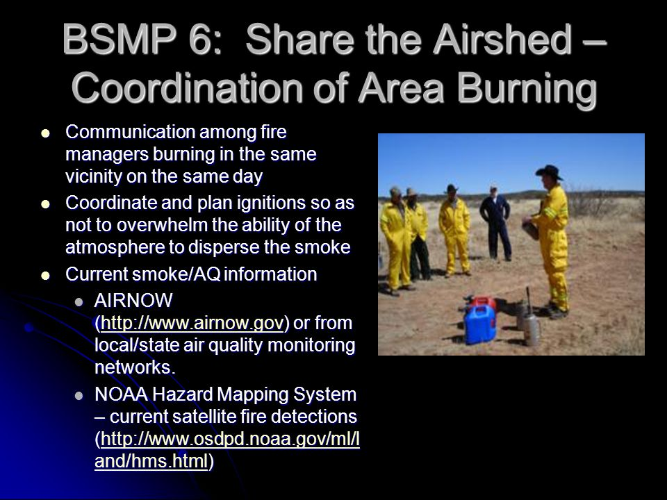 BSMP 6: Share the Airshed – Coordination of Area Burning Communication among fire managers burning in the same vicinity on the same day Communication among fire managers burning in the same vicinity on the same day Coordinate and plan ignitions so as not to overwhelm the ability of the atmosphere to disperse the smoke Coordinate and plan ignitions so as not to overwhelm the ability of the atmosphere to disperse the smoke Current smoke/AQ information Current smoke/AQ information AIRNOW (http://www.airnow.gov) or from local/state air quality monitoring networks.
