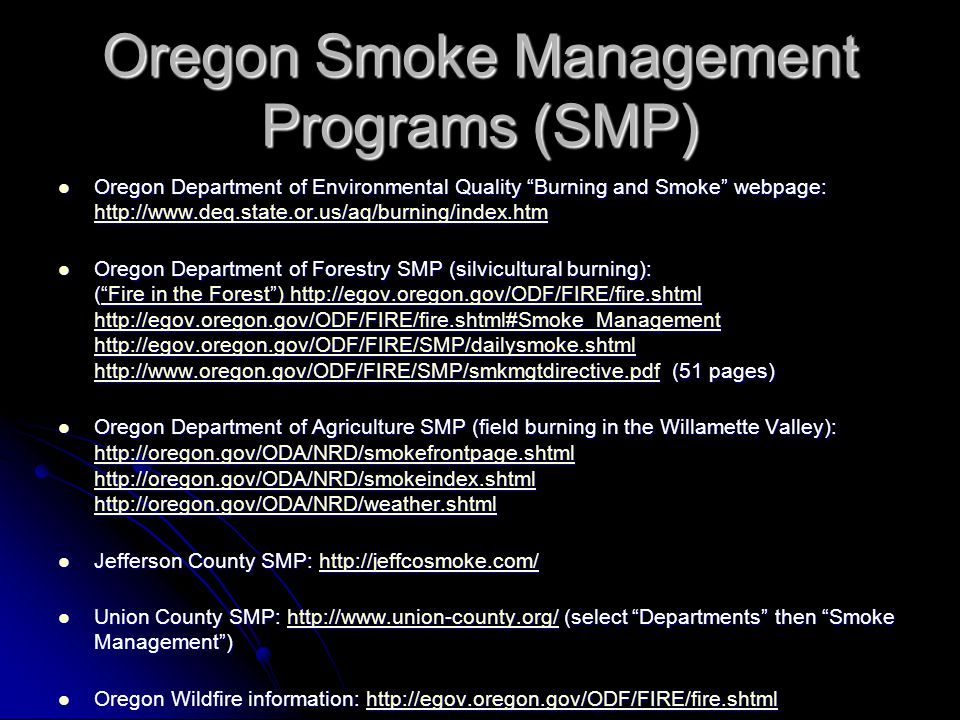 Oregon Smoke Management Programs (SMP) Oregon Department of Environmental Quality Burning and Smoke webpage: http://www.deq.state.or.us/aq/burning/index.htm Oregon Department of Environmental Quality Burning and Smoke webpage: http://www.deq.state.or.us/aq/burning/index.htm http://www.deq.state.or.us/aq/burning/index.htm Oregon Department of Forestry SMP (silvicultural burning): ( Fire in the Forest ) http://egov.oregon.gov/ODF/FIRE/fire.shtml http://egov.oregon.gov/ODF/FIRE/fire.shtml#Smoke_Management http://egov.oregon.gov/ODF/FIRE/SMP/dailysmoke.shtml http://www.oregon.gov/ODF/FIRE/SMP/smkmgtdirective.pdf (51 pages) Oregon Department of Forestry SMP (silvicultural burning): ( Fire in the Forest ) http://egov.oregon.gov/ODF/FIRE/fire.shtml http://egov.oregon.gov/ODF/FIRE/fire.shtml#Smoke_Management http://egov.oregon.gov/ODF/FIRE/SMP/dailysmoke.shtml http://www.oregon.gov/ODF/FIRE/SMP/smkmgtdirective.pdf (51 pages) Fire in the Forest ) http://egov.oregon.gov/ODF/FIRE/fire.shtml http://egov.oregon.gov/ODF/FIRE/fire.shtml#Smoke_Management http://egov.oregon.gov/ODF/FIRE/SMP/dailysmoke.shtml http://www.oregon.gov/ODF/FIRE/SMP/smkmgtdirective.pdf Fire in the Forest ) http://egov.oregon.gov/ODF/FIRE/fire.shtml http://egov.oregon.gov/ODF/FIRE/fire.shtml#Smoke_Management http://egov.oregon.gov/ODF/FIRE/SMP/dailysmoke.shtml http://www.oregon.gov/ODF/FIRE/SMP/smkmgtdirective.pdf Oregon Department of Agriculture SMP (field burning in the Willamette Valley): http://oregon.gov/ODA/NRD/smokefrontpage.shtml http://oregon.gov/ODA/NRD/smokeindex.shtml http://oregon.gov/ODA/NRD/weather.shtml Oregon Department of Agriculture SMP (field burning in the Willamette Valley): http://oregon.gov/ODA/NRD/smokefrontpage.shtml http://oregon.gov/ODA/NRD/smokeindex.shtml http://oregon.gov/ODA/NRD/weather.shtml http://oregon.gov/ODA/NRD/smokefrontpage.shtml http://oregon.gov/ODA/NRD/smokeindex.shtml http://oregon.gov/ODA/NRD/weather.shtml http://oregon.gov/ODA/NRD/smokefrontpage.shtml http://ore