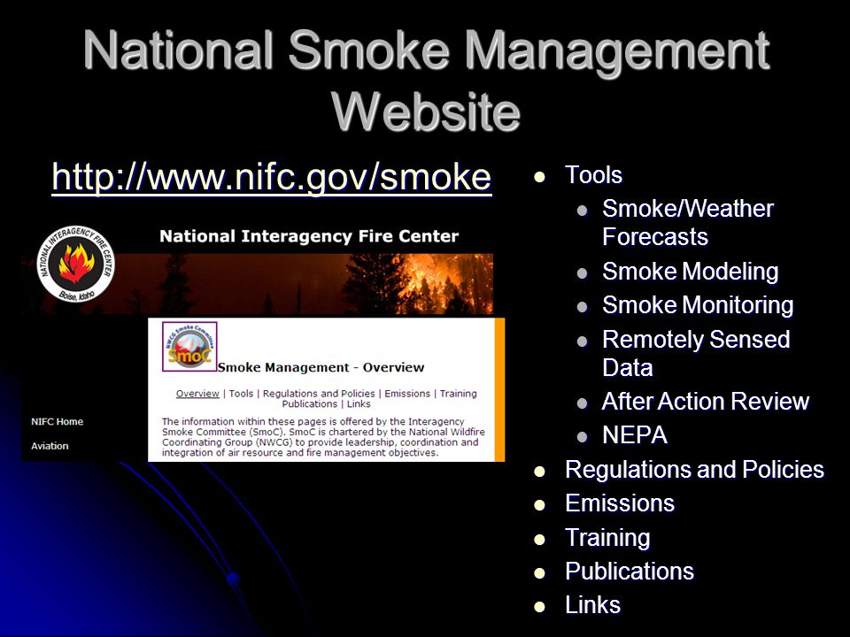 National Smoke Management Website http://www.nifc.gov/smoke Tools Tools Smoke/Weather Forecasts Smoke Modeling Smoke Monitoring Remotely Sensed Data After Action Review NEPA Regulations and Policies Regulations and Policies Emissions Emissions Training Training Publications Publications Links Links