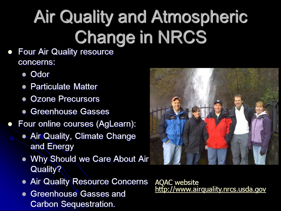 Air Quality and Atmospheric Change in NRCS Four Air Quality resource concerns: Four Air Quality resource concerns: Odor Odor Particulate Matter Particulate Matter Ozone Precursors Ozone Precursors Greenhouse Gasses Greenhouse Gasses Four online courses (AgLearn): Four online courses (AgLearn): Air Quality, Climate Change and Energy Air Quality, Climate Change and Energy Why Should we Care About Air Quality.