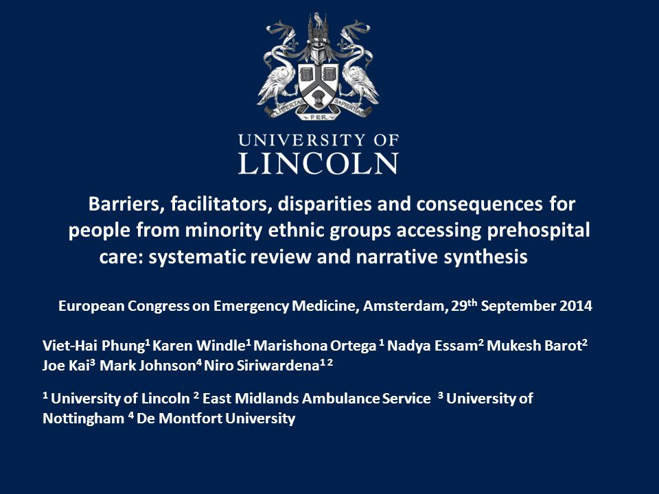 Barriers, facilitators, disparities and consequences for people from minority ethnic groups accessing prehospital care: systematic review and narrative synthesis European Congress on Emergency Medicine, Amsterdam, 29 th September 2014 Viet-Hai Phung 1 Karen Windle 1 Marishona Ortega 1 Nadya Essam 2 Mukesh Barot 2 Joe Kai 3 Mark Johnson 4 Niro Siriwardena 1 2 1 University of Lincoln 2 East Midlands Ambulance Service 3 University of Nottingham 4 De Montfort University