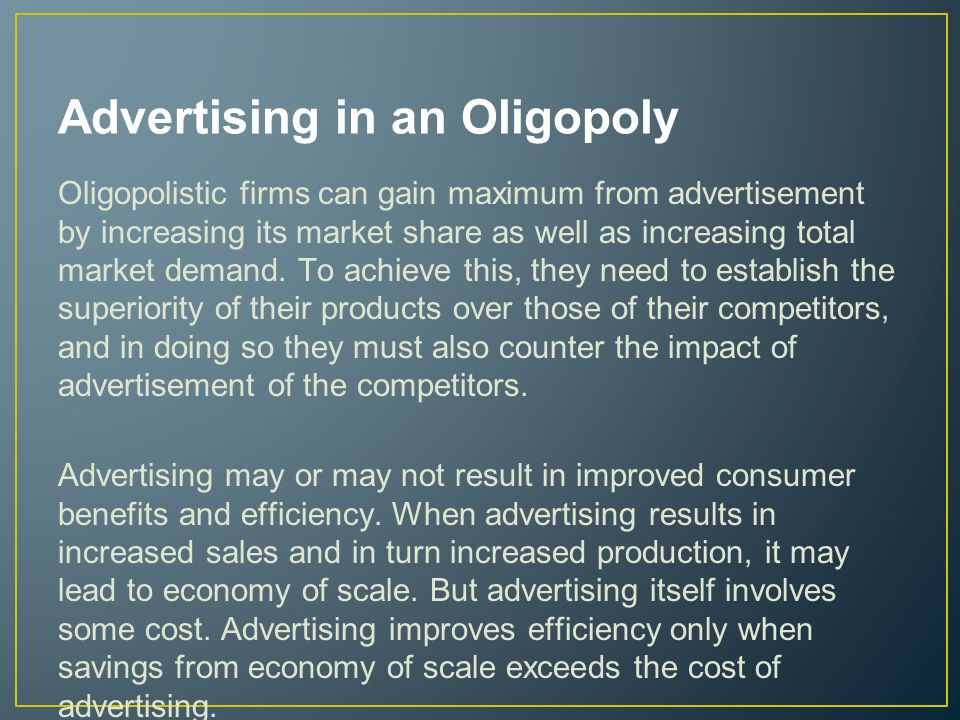 Advertising in an Oligopoly Oligopolistic firms can gain maximum from advertisement by increasing its market share as well as increasing total market demand.