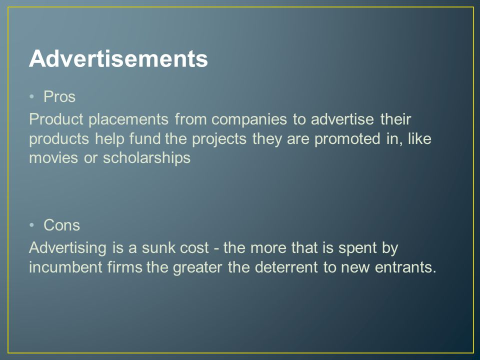 Advertisements Pros Product placements from companies to advertise their products help fund the projects they are promoted in, like movies or scholarships Cons Advertising is a sunk cost - the more that is spent by incumbent firms the greater the deterrent to new entrants.
