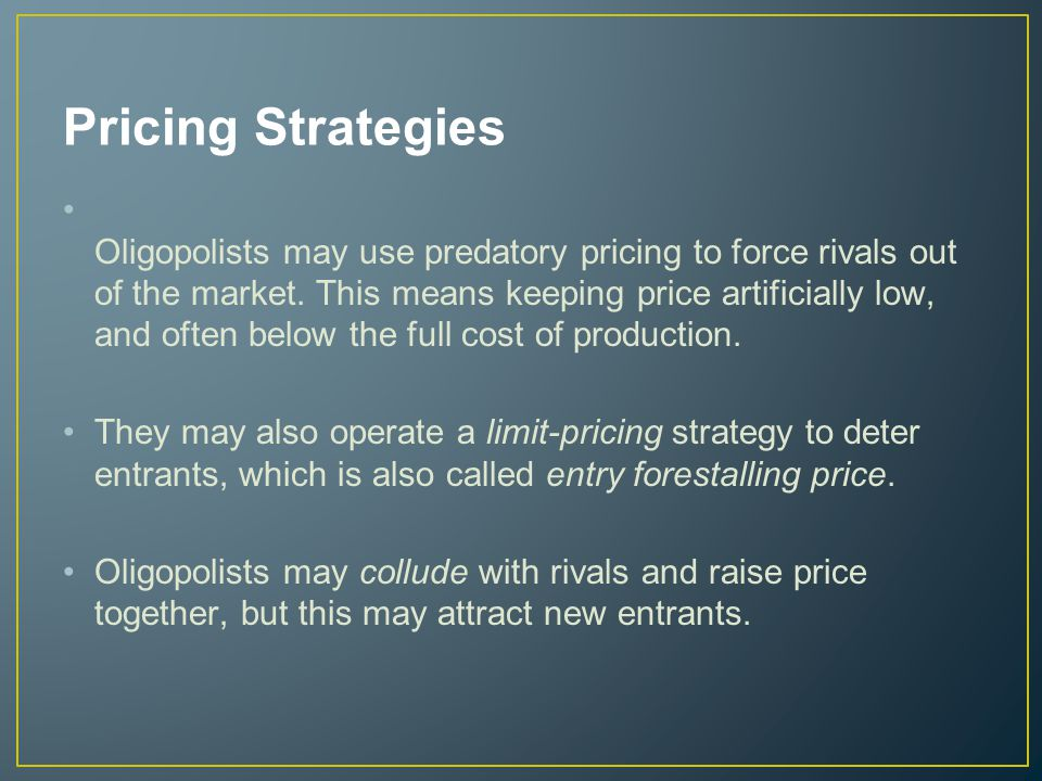 Pricing Strategies Oligopolists may use predatory pricing to force rivals out of the market.