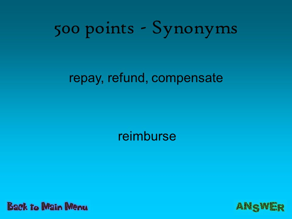 500 points - Synonyms repay, refund, compensate reimburse