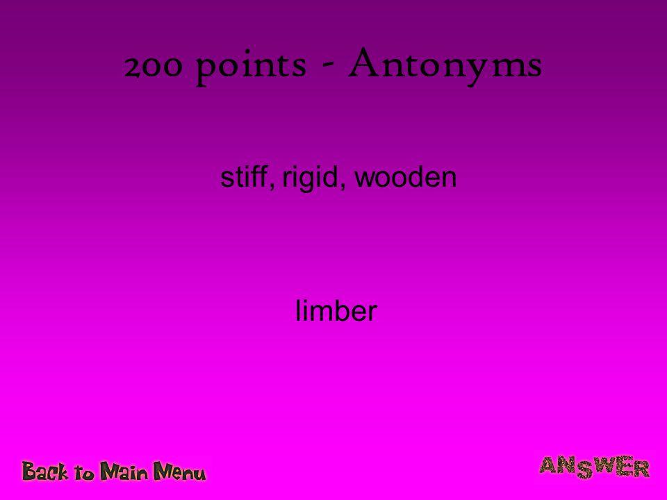 200 points - Antonyms stiff, rigid, wooden limber