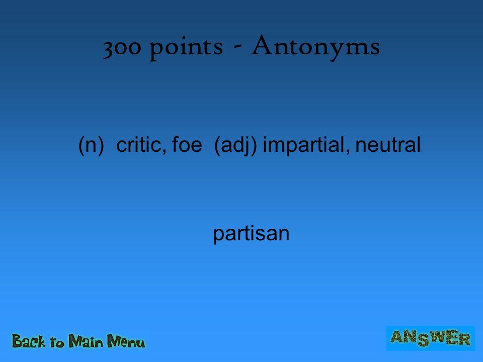 300 points - Antonyms (n) critic, foe (adj) impartial, neutral partisan