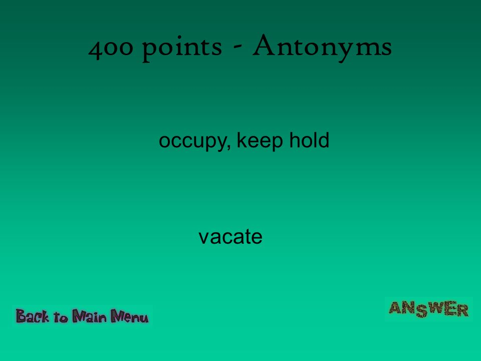 400 points - Antonyms occupy, keep hold vacate