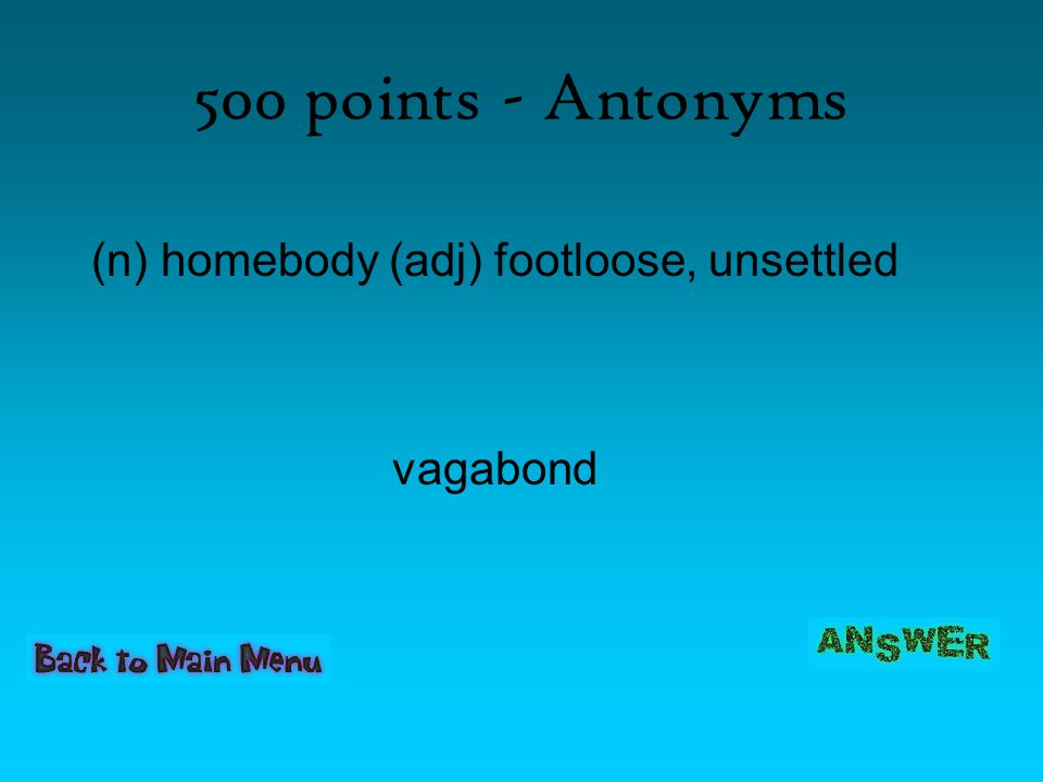 500 points - Antonyms (n) homebody (adj) footloose, unsettled vagabond