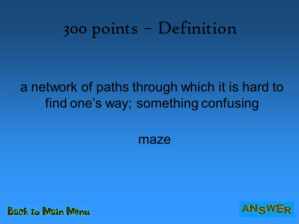 300 points – Definition a network of paths through which it is hard to find one's way; something confusing maze
