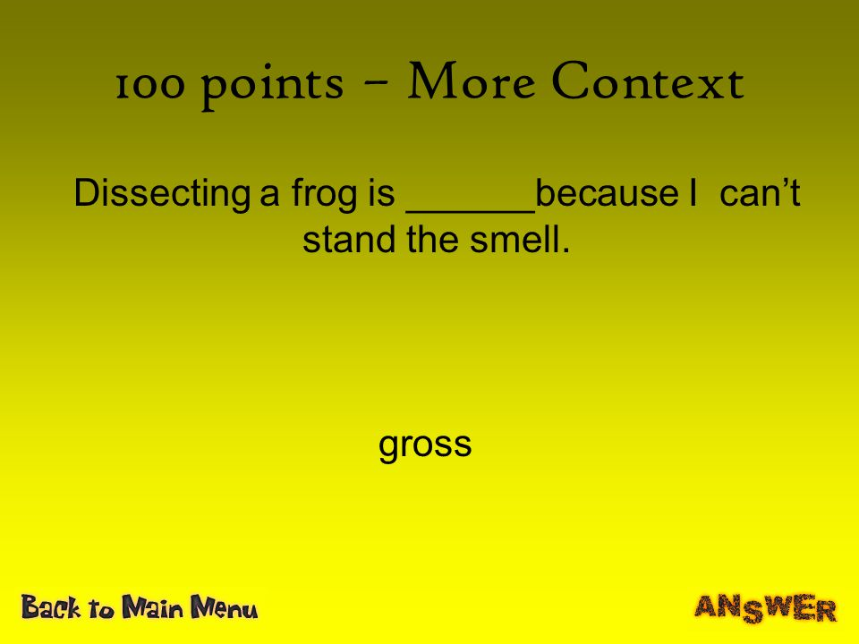100 points – More Context Dissecting a frog is ______because I can't stand the smell. gross