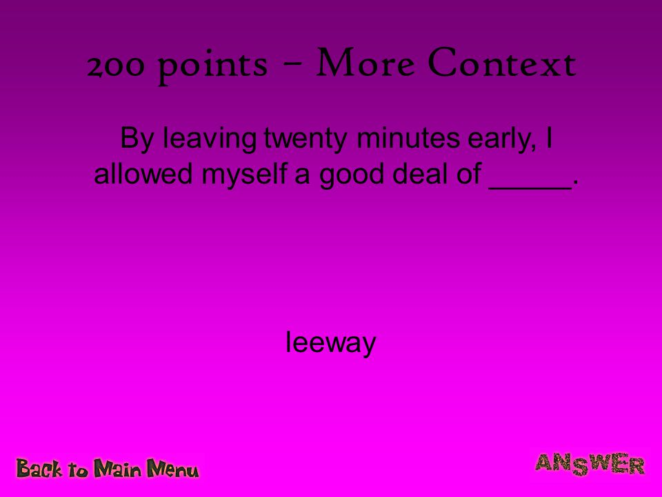 200 points – More Context By leaving twenty minutes early, I allowed myself a good deal of _____.