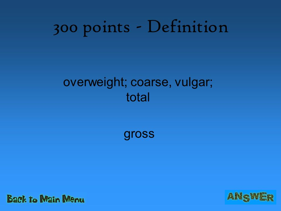 300 points - Definition gross overweight; coarse, vulgar; total