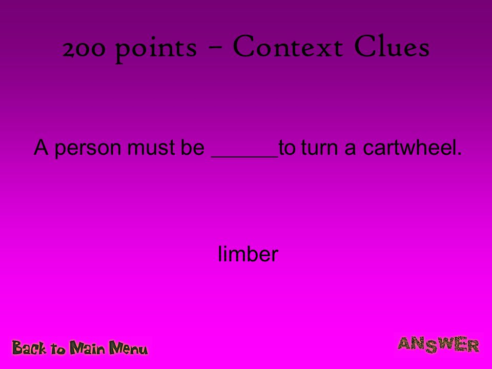 200 points – Context Clues A person must be ______to turn a cartwheel. limber