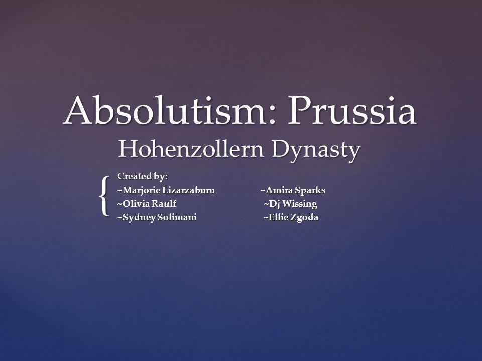 { Absolutism: Prussia Hohenzollern Dynasty Created by: ~Marjorie Lizarzaburu ~Amira Sparks ~Olivia Raulf ~Dj Wissing ~Sydney Solimani ~Ellie Zgoda