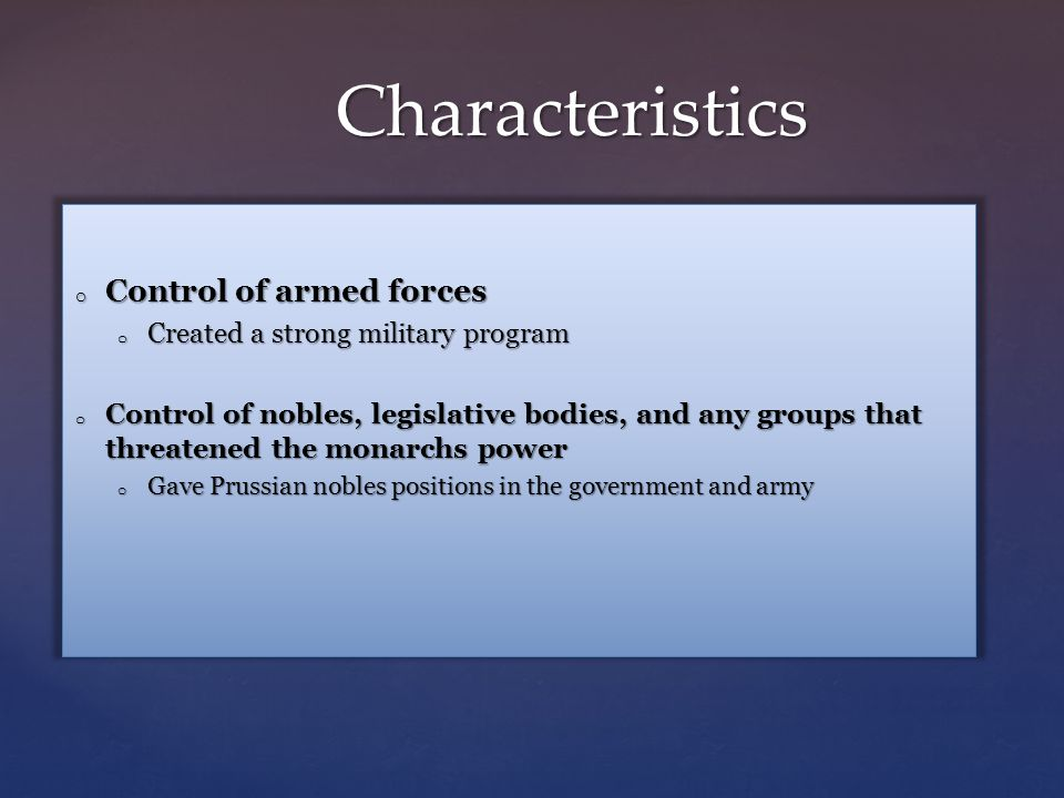 Characteristics o Control of armed forces o Created a strong military program o Control of nobles, legislative bodies, and any groups that threatened