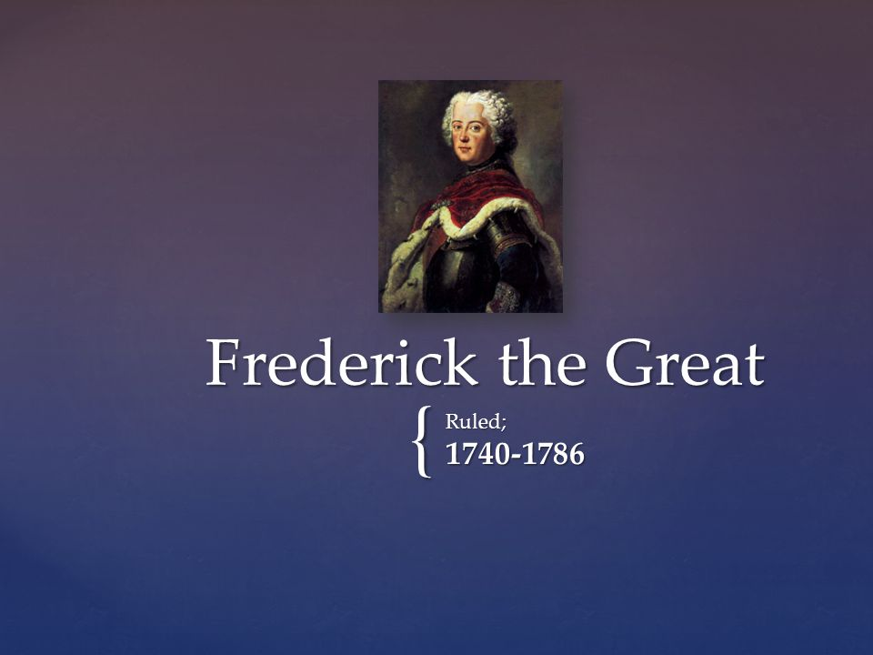 { Ruled;1740-1786 Frederick the Great
