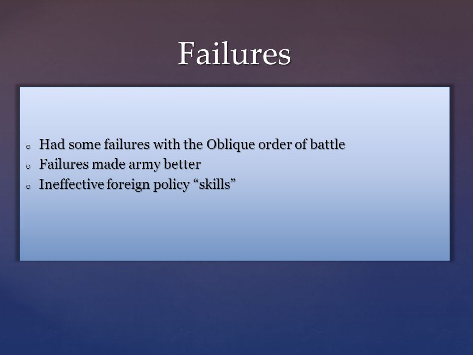 Failures o Had some failures with the Oblique order of battle o Failures made army better o Ineffective foreign policy skills