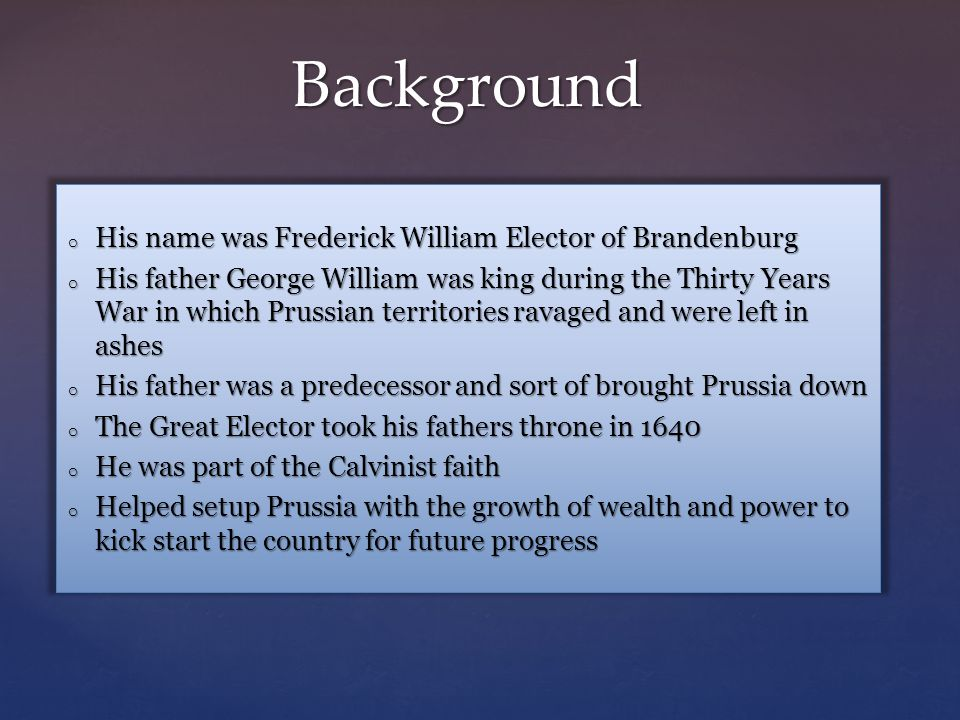 Background o His name was Frederick William Elector of Brandenburg o His father George William was king during the Thirty Years War in which Prussian territories ravaged and were left in ashes o His father was a predecessor and sort of brought Prussia down o The Great Elector took his fathers throne in 1640 o He was part of the Calvinist faith o Helped setup Prussia with the growth of wealth and power to kick start the country for future progress