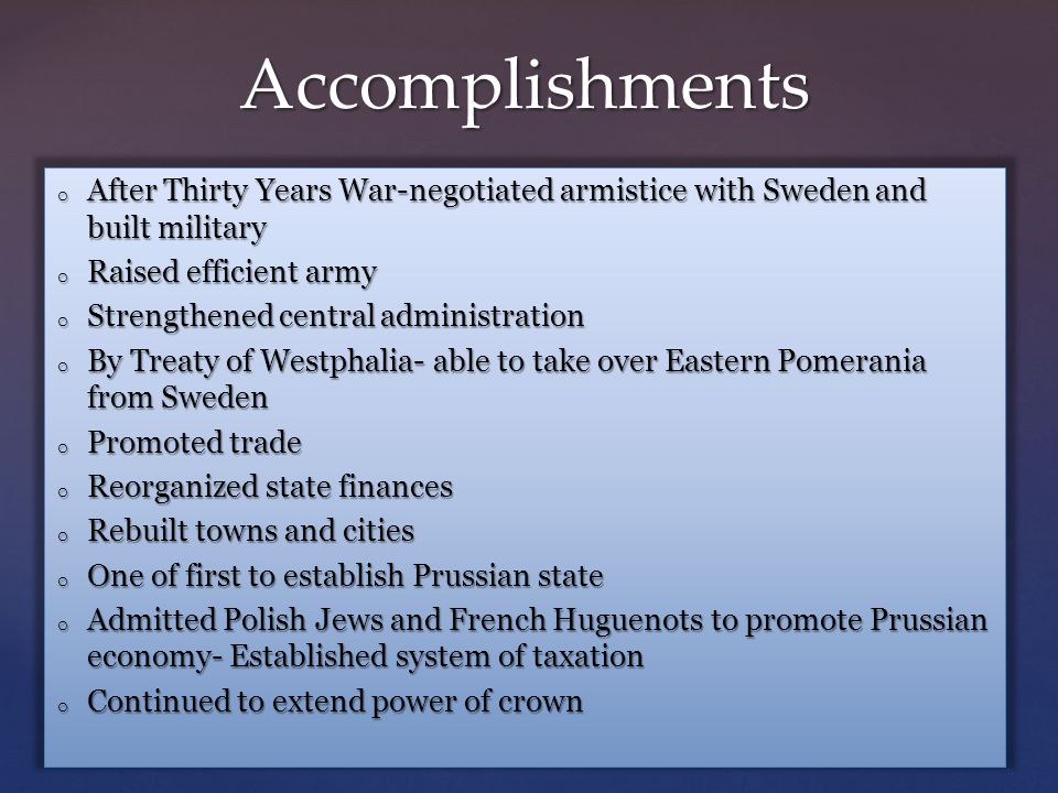 o After Thirty Years War-negotiated armistice with Sweden and built military o Raised efficient army o Strengthened central administration o By Treaty of Westphalia- able to take over Eastern Pomerania from Sweden o Promoted trade o Reorganized state finances o Rebuilt towns and cities o One of first to establish Prussian state o Admitted Polish Jews and French Huguenots to promote Prussian economy- Established system of taxation o Continued to extend power of crown Accomplishments