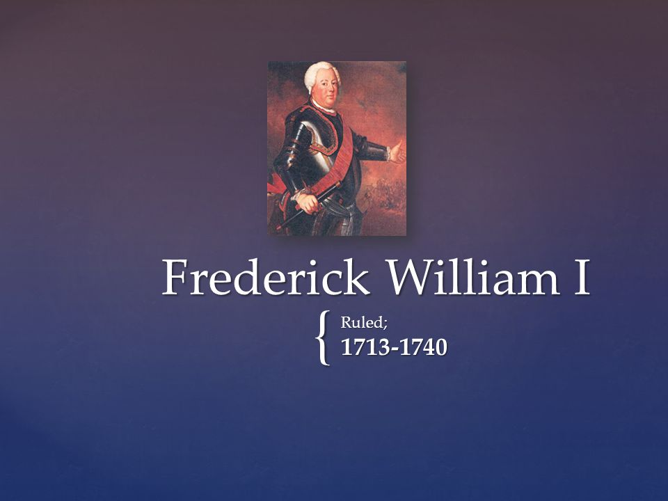 Background o Frederick William I was known as the soldier king o Born in August of 1688 in Berlin o He was the first absolute ruler in Prussia o Made sure his small country was ready to defend itself o Centralized and helped Prussia grow a lot o He helped Prussia build a powerful army and brought a ton of wealth to the country o Also he ran a rigid economy that included lots of farming.