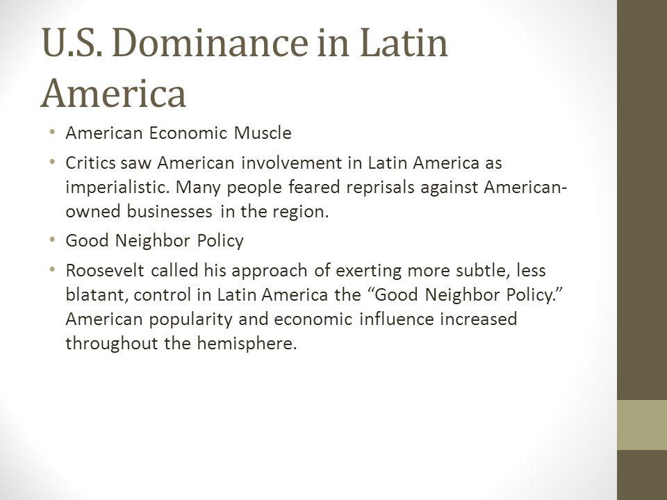 U.S. Dominance in Latin America American Economic Muscle Critics saw American involvement in Latin America as imperialistic. Many people feared repris