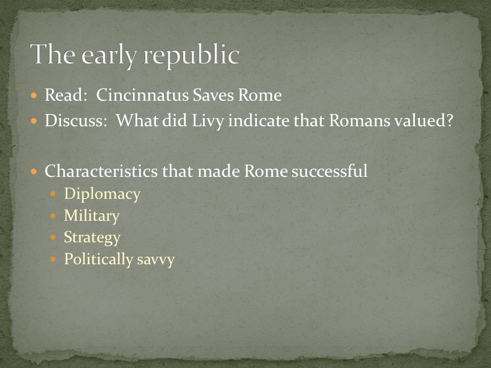 Read: Cincinnatus Saves Rome Discuss: What did Livy indicate that Romans valued? Characteristics that made Rome successful Diplomacy Military Strategy