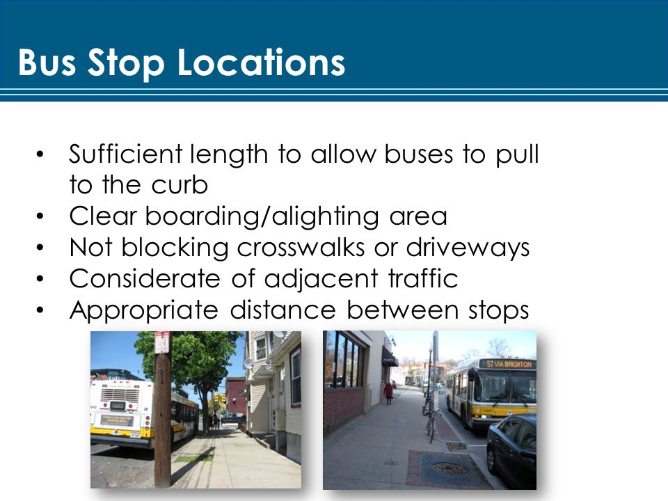 Bus Stop Locations Sufficient length to allow buses to pull to the curb Clear boarding/alighting area Not blocking crosswalks or driveways Considerate of adjacent traffic Appropriate distance between stops