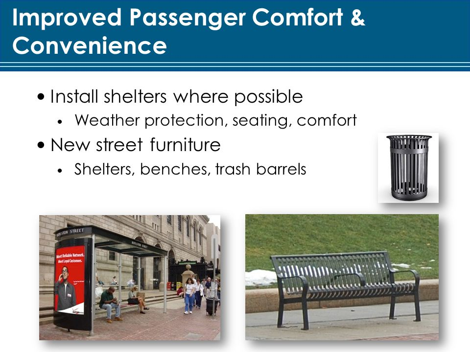 Improved Passenger Comfort & Convenience Install shelters where possible Weather protection, seating, comfort New street furniture Shelters, benches, trash barrels