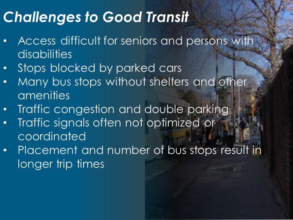 Key Bus Route Goals Greater reliability less bus bunching, fewer delays Faster service fewer stops Improved accessibility faster boardings Passenger amenities shelters, benches, signage, trash barrels