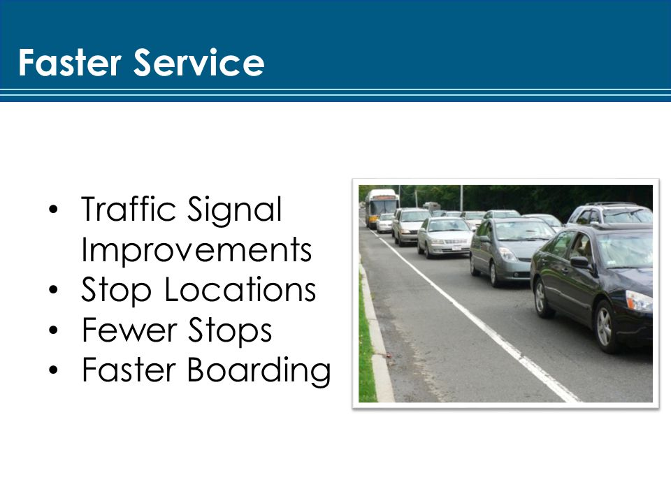 Traffic Signal Improvements Signal optimization Timing and phasing changes Benefit buses and general traffic Transit signal priority potential Bus stop locations Relocated to improve operations Speed up bus service Decrease in bus delay at intersections