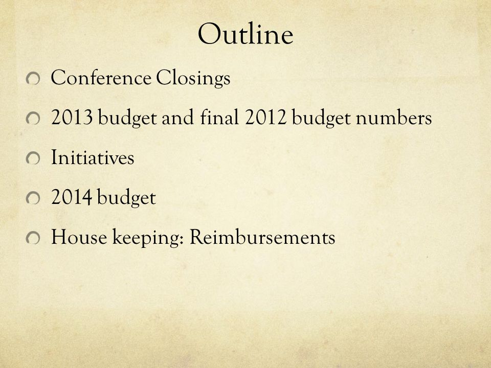Outline Conference Closings 2013 budget and final 2012 budget numbers Initiatives 2014 budget House keeping: Reimbursements