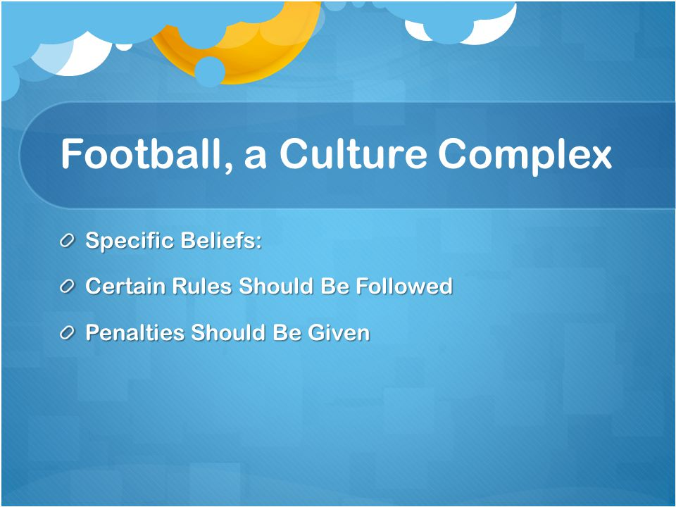 Football, a Culture Complex Specific Beliefs: Certain Rules Should Be Followed Penalties Should Be Given