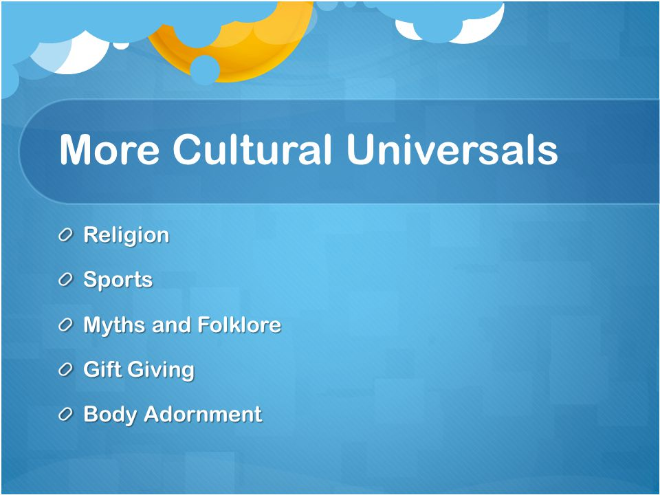 More Cultural Universals ReligionSports Myths and Folklore Gift Giving Body Adornment