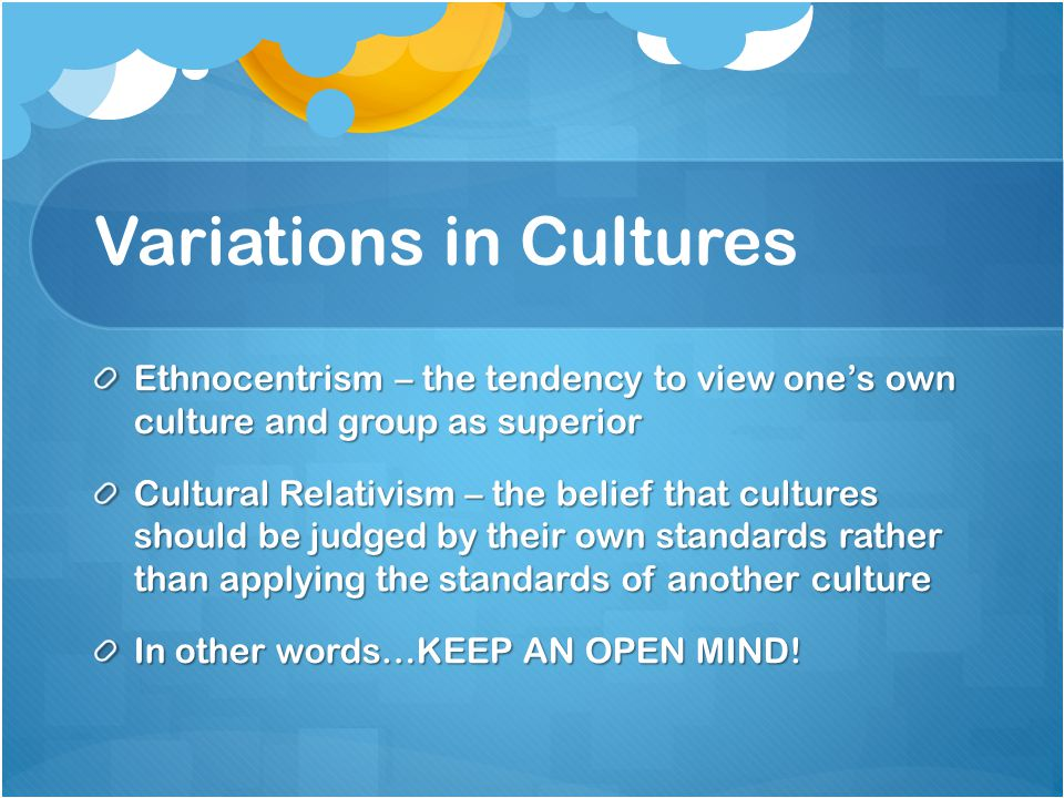 Variations in Cultures Ethnocentrism – the tendency to view one's own culture and group as superior Cultural Relativism – the belief that cultures should be judged by their own standards rather than applying the standards of another culture In other words…KEEP AN OPEN MIND!