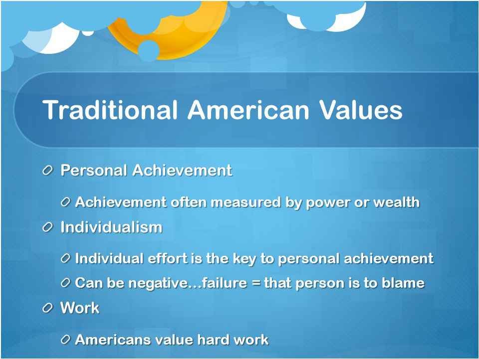 Traditional American Values Personal Achievement Achievement often measured by power or wealth Individualism Individual effort is the key to personal achievement Can be negative…failure = that person is to blame Work Americans value hard work