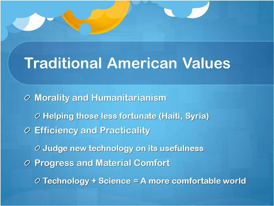 Traditional American Values Morality and Humanitarianism Helping those less fortunate (Haiti, Syria) Efficiency and Practicality Judge new technology on its usefulness Progress and Material Comfort Technology + Science = A more comfortable world