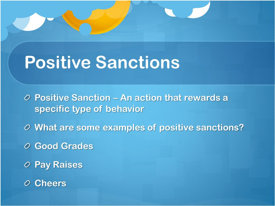 Positive Sanctions Positive Sanction – An action that rewards a specific type of behavior What are some examples of positive sanctions.