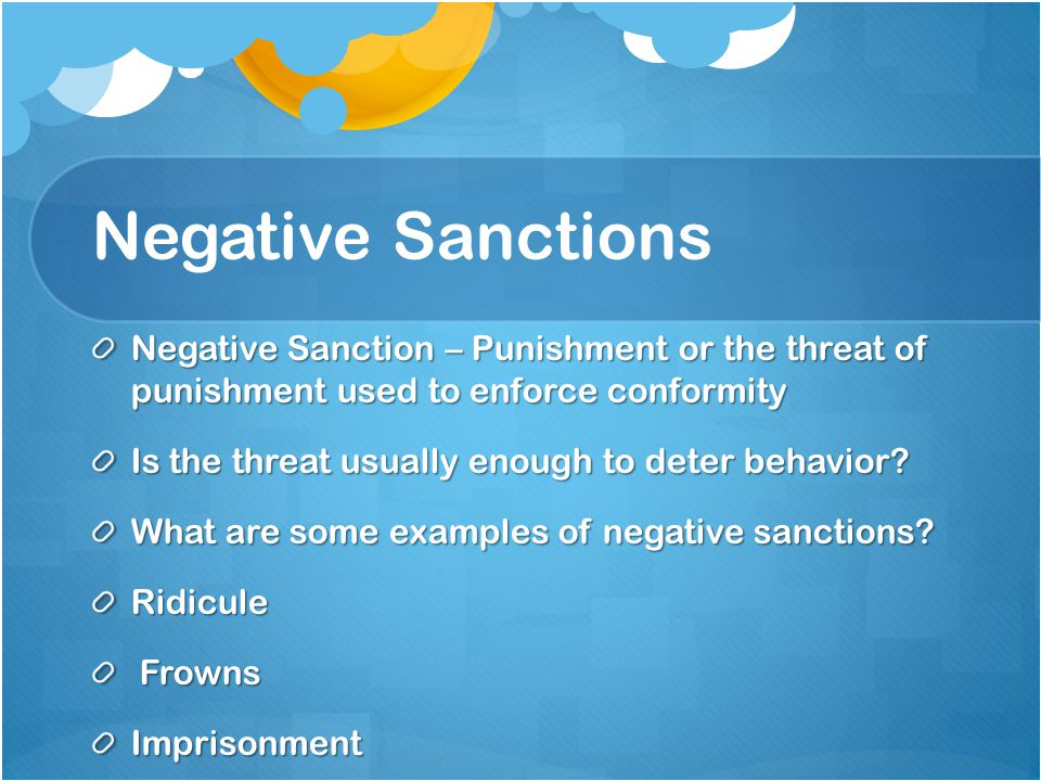 Negative Sanctions Negative Sanction – Punishment or the threat of punishment used to enforce conformity Is the threat usually enough to deter behavior.
