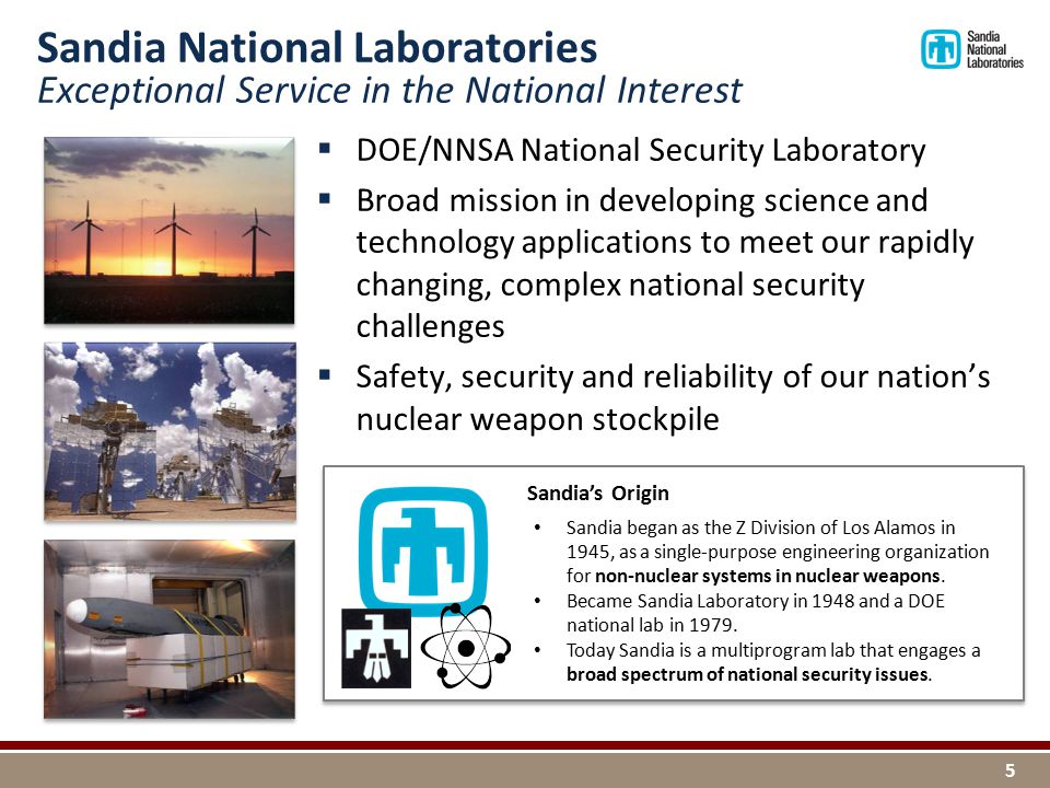  DOE/NNSA National Security Laboratory  Broad mission in developing science and technology applications to meet our rapidly changing, complex national security challenges  Safety, security and reliability of our nation's nuclear weapon stockpile Sandia National Laboratories Exceptional Service in the National Interest 5 Sandia began as the Z Division of Los Alamos in 1945, as a single-purpose engineering organization for non-nuclear systems in nuclear weapons.