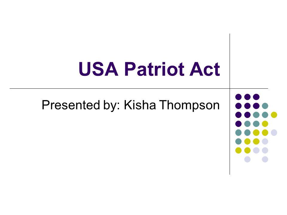 USA Patriot Act Presented by: Kisha Thompson