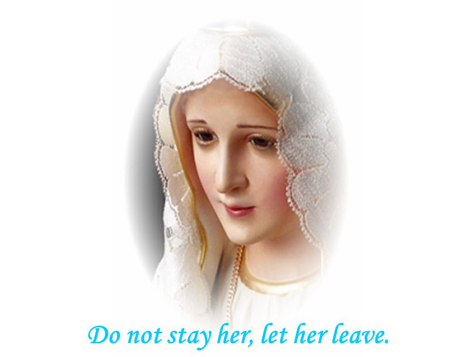 Do not stay her, let her leave.