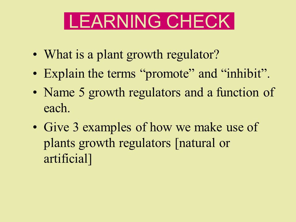 "LEARNING CHECK What is a plant growth regulator? Explain the terms ""promote"" and ""inhibit"". Name 5 growth regulators and a function of each. Give 3 ex"