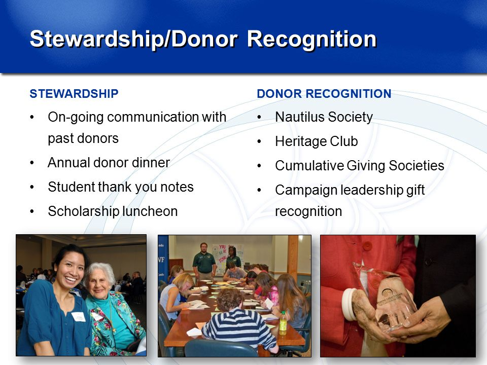 Stewardship/Donor Recognition STEWARDSHIP On-going communication with past donors Annual donor dinner Student thank you notes Scholarship luncheon DONOR RECOGNITION Nautilus Society Heritage Club Cumulative Giving Societies Campaign leadership gift recognition