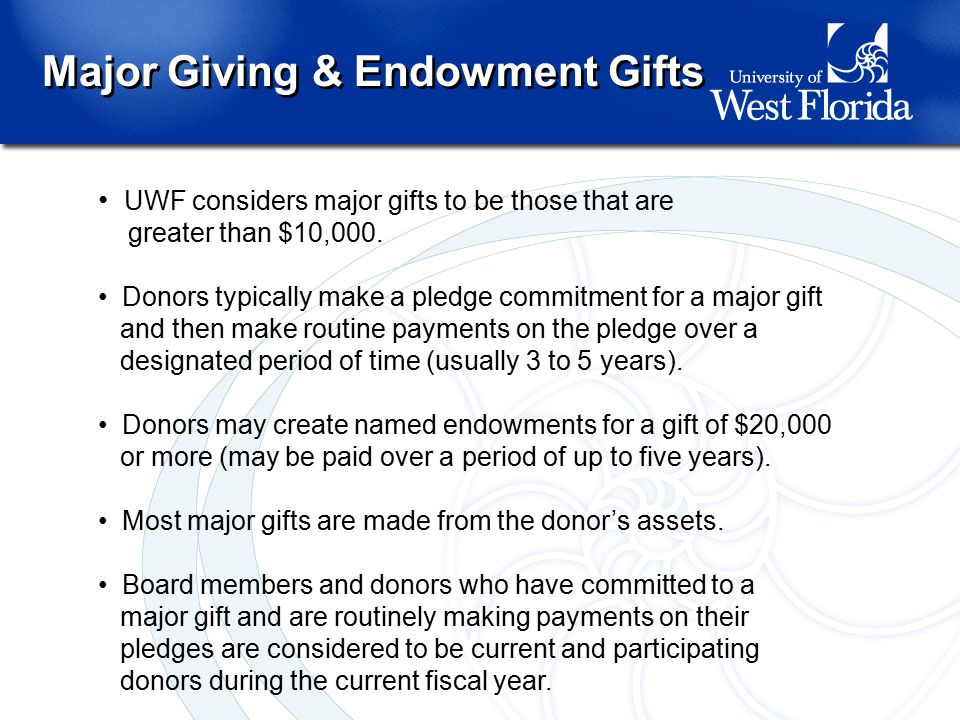 Major Giving & Endowment Gifts UWF considers major gifts to be those that are greater than $10,000.