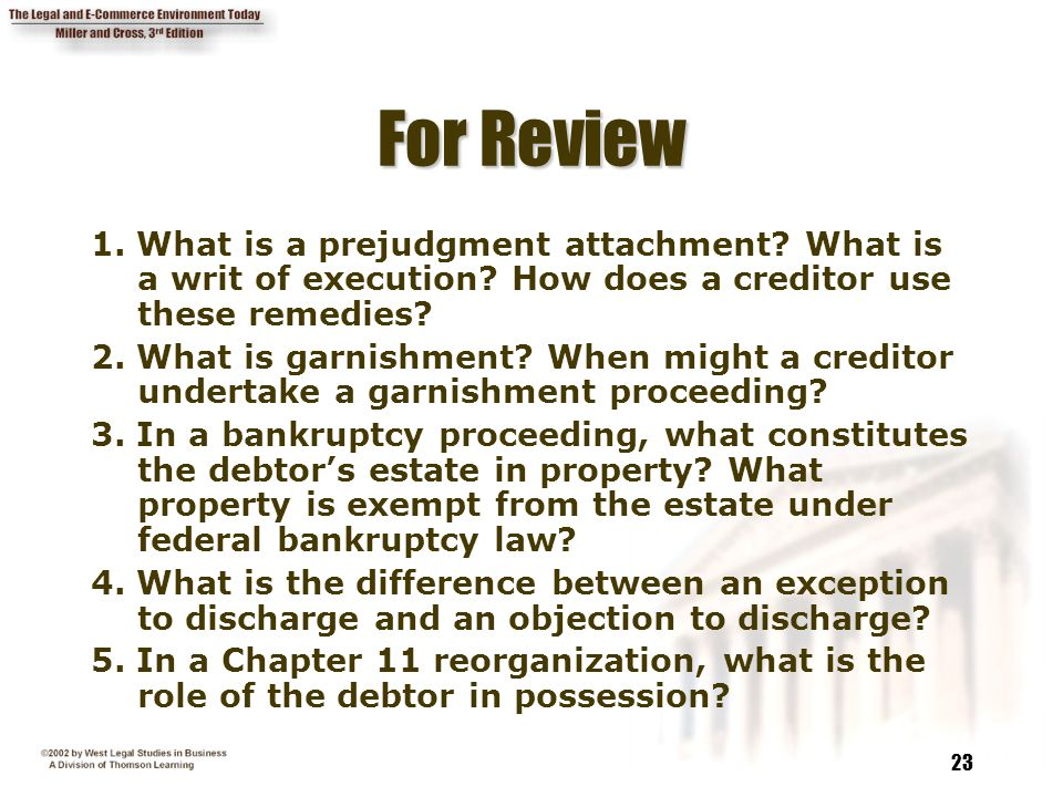 23 For Review 1. What is a prejudgment attachment? What is a writ of execution? How does a creditor use these remedies? 2. What is garnishment? When m